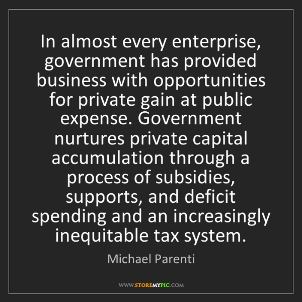 Michael Parenti: In almost every enterprise, government has provided business...