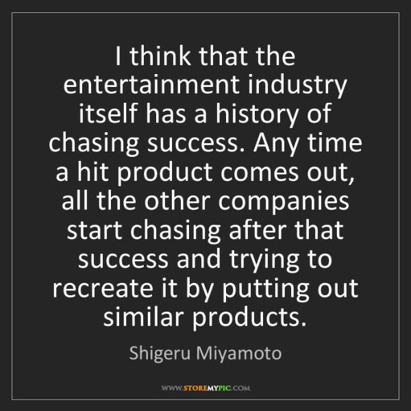 Shigeru Miyamoto: I think that the entertainment industry itself has a...
