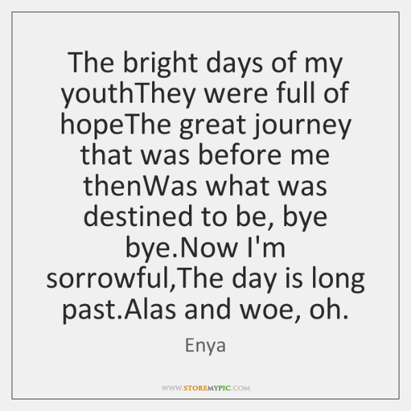 The bright days of my youthThey were full of hopeThe great journey ...