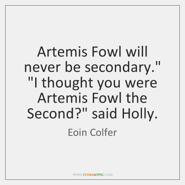"Artemis Fowl will never be secondary."" ""I thought you were Artemis Fowl ..."