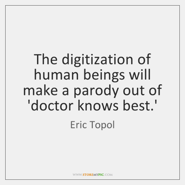 The digitization of human beings will make a parody out of 'doctor ...