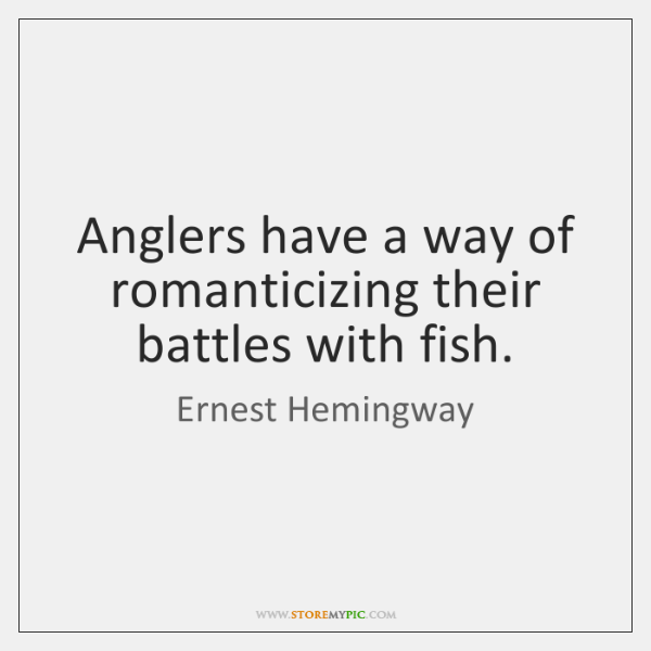 Anglers have a way of romanticizing their battles with fish.