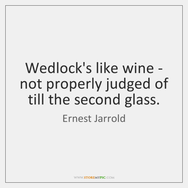 Wedlock's like wine - not properly judged of till the second glass.