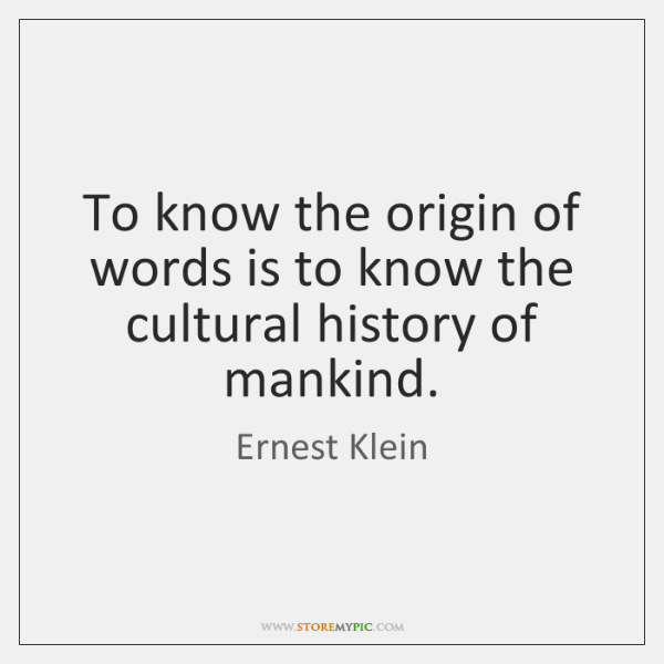 To know the origin of words is to know the cultural history ...