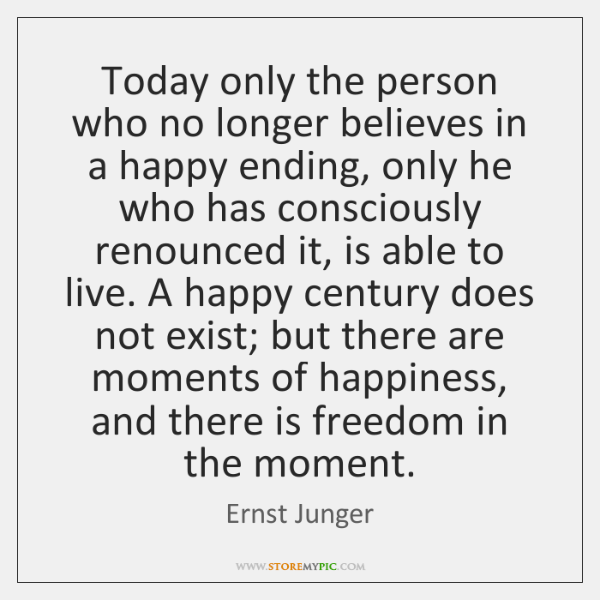 Today only the person who no longer believes in a happy ending, ...
