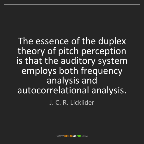 J. C. R. Licklider: The essence of the duplex theory of pitch perception...