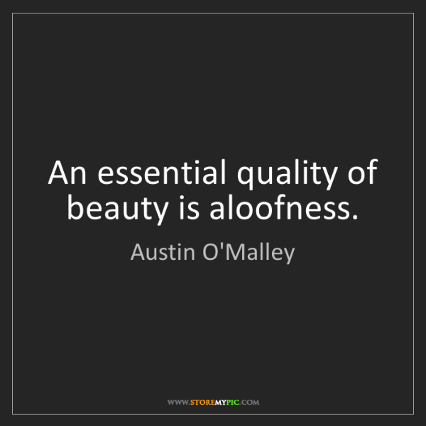 Austin O'Malley: An essential quality of beauty is aloofness.