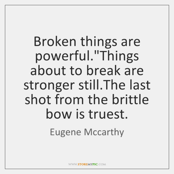 """Broken things are powerful.""""Things about to break are stronger still.The ..."""