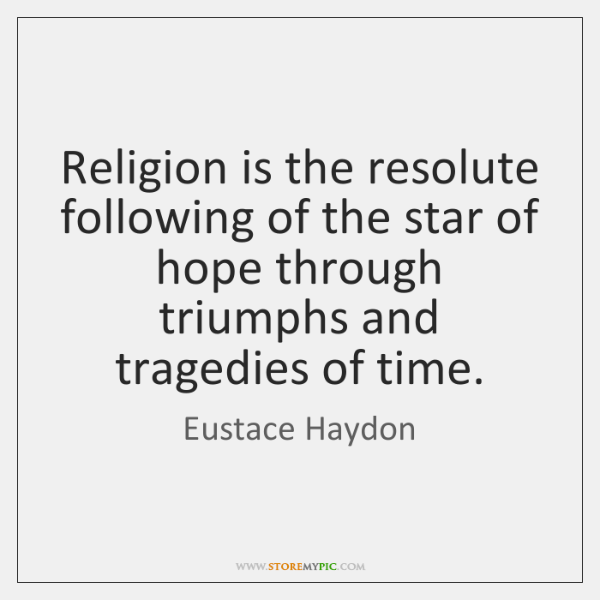 Religion is the resolute following of the star of hope through triumphs ...