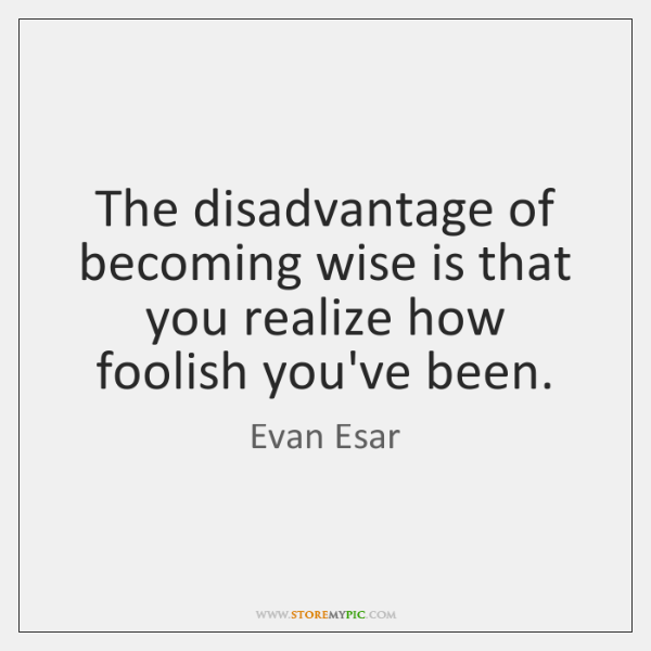 The disadvantage of becoming wise is that you realize how foolish you've ...