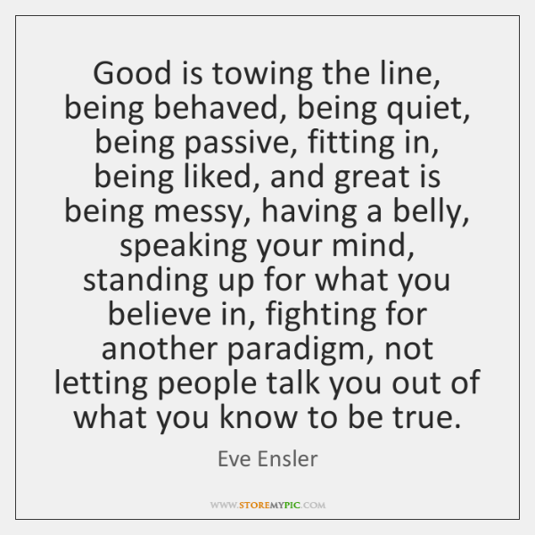 Good is towing the line, being behaved, being quiet, being passive, fitting ...
