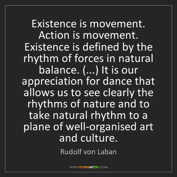 Rudolf von Laban: Existence is movement. Action is movement. Existence...