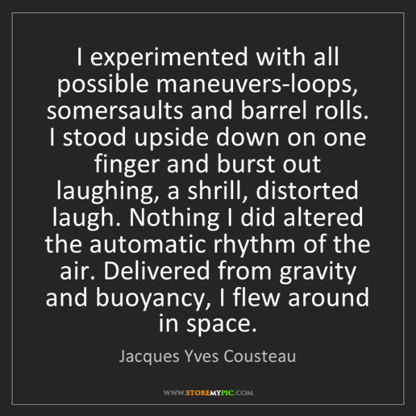 Jacques Yves Cousteau: I experimented with all possible maneuvers-loops, somersaults...