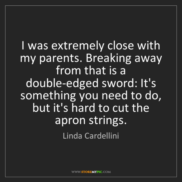Linda Cardellini: I was extremely close with my parents. Breaking away...