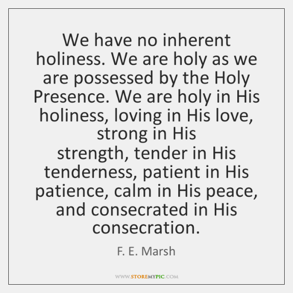 We have no inherent holiness. We are holy as we are possessed ...