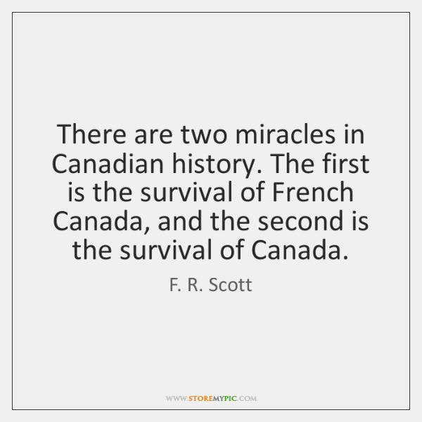 There are two miracles in Canadian history. The first is the survival ...