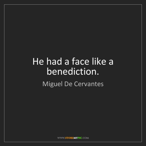 Miguel De Cervantes: He had a face like a benediction.