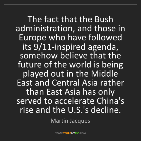 Martin Jacques: The fact that the Bush administration, and those in Europe...