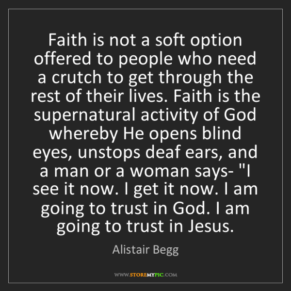 Alistair Begg: Faith is not a soft option offered to people who need...