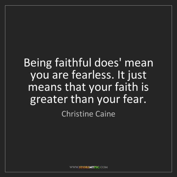 Christine Caine: Being faithful does' mean you are fearless. It just means...