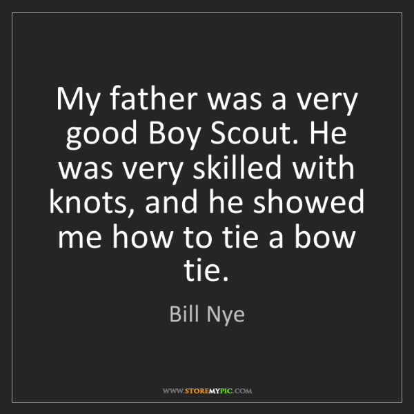 Bill Nye: My father was a very good Boy Scout. He was very skilled...