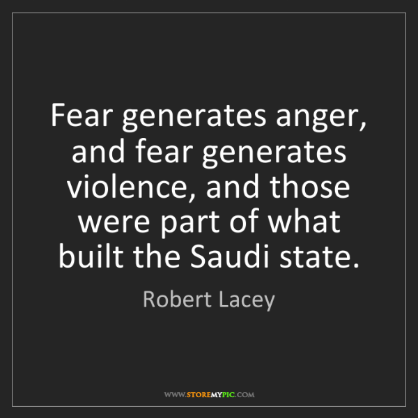 Robert Lacey: Fear generates anger, and fear generates violence, and...