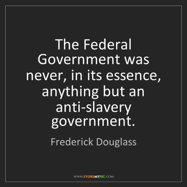Frederick Douglass: The Federal Government was never, in its essence, anything...