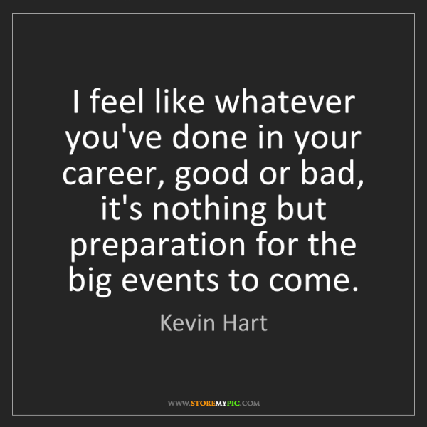 Kevin Hart: I feel like whatever you've done in your career, good...