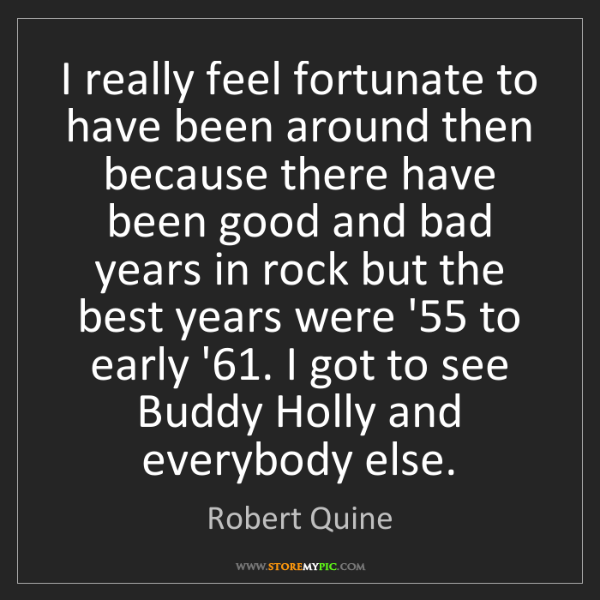 Robert Quine: I really feel fortunate to have been around then because...