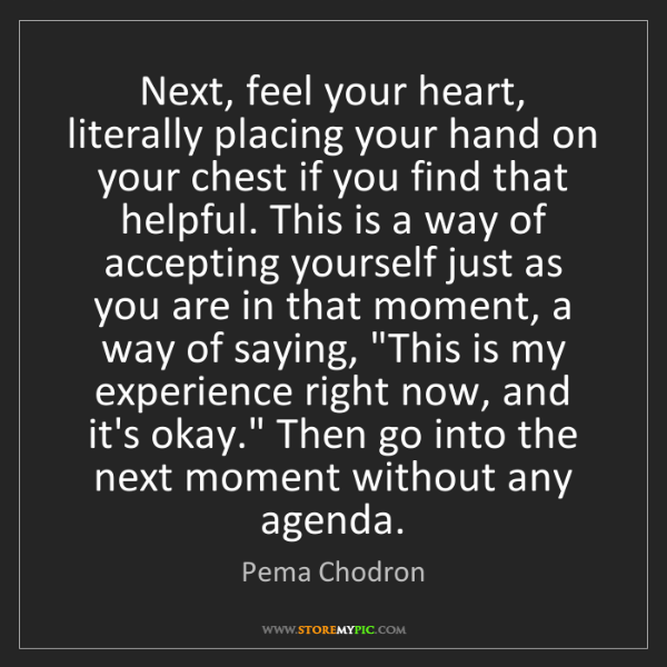 Pema Chodron: Next, feel your heart, literally placing your hand on...