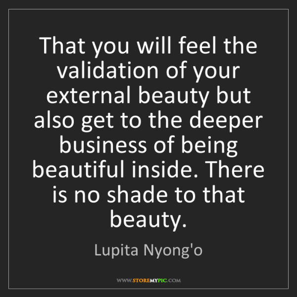 Lupita Nyong'o: That you will feel the validation of your external beauty...