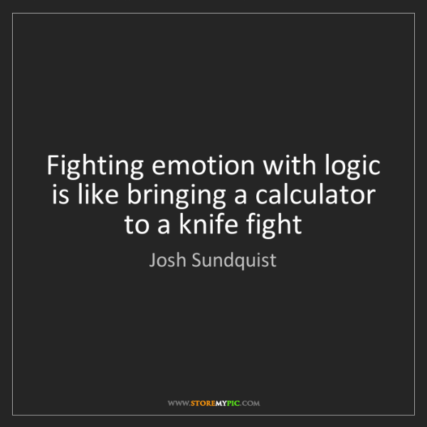 Josh Sundquist: Fighting emotion with logic is like bringing a calculator...