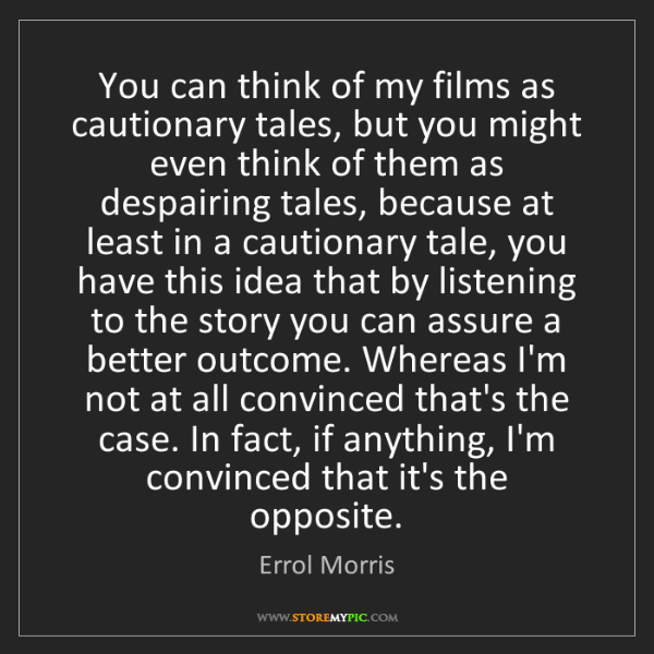 Errol Morris: You can think of my films as cautionary tales, but you...