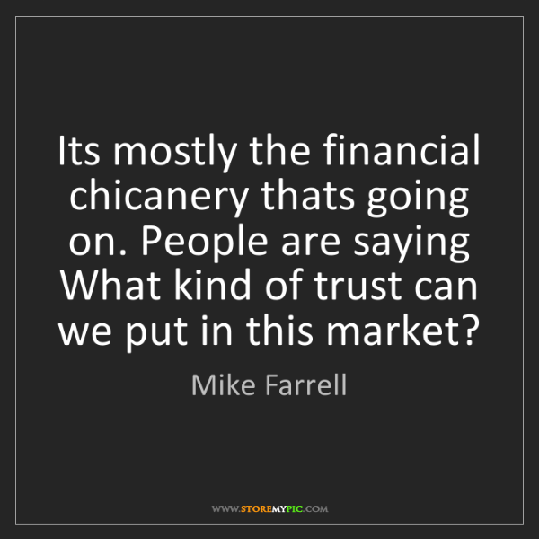 Mike Farrell: Its mostly the financial chicanery thats going on. People...
