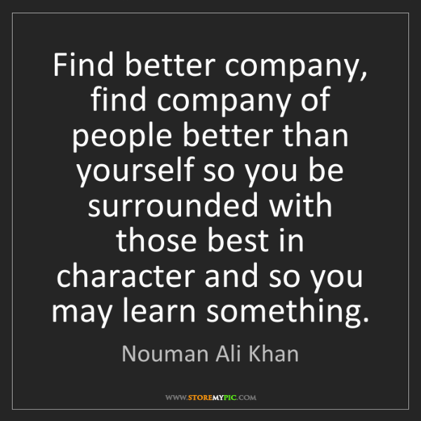 Nouman Ali Khan: Find better company, find company of people better than...