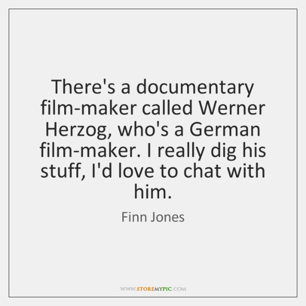 There's a documentary film-maker called Werner Herzog, who's a German film-maker. I ...