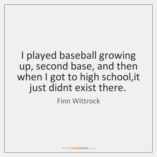 I played baseball growing up, second base, and then when I got ...