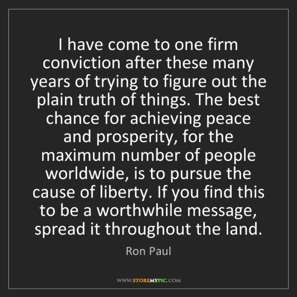 Ron Paul: I have come to one firm conviction after these many years...