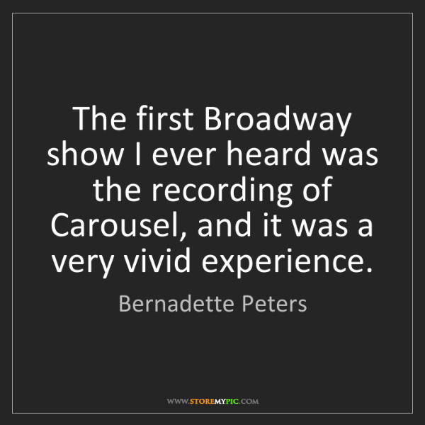 Bernadette Peters: The first Broadway show I ever heard was the recording...