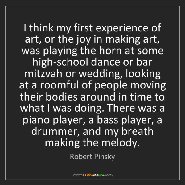 Robert Pinsky: I think my first experience of art, or the joy in making...