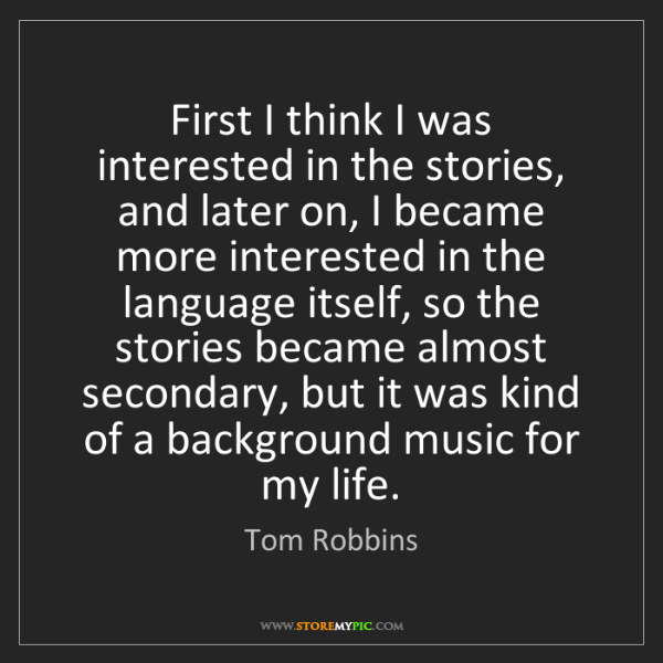 Tom Robbins: First I think I was interested in the stories, and later...