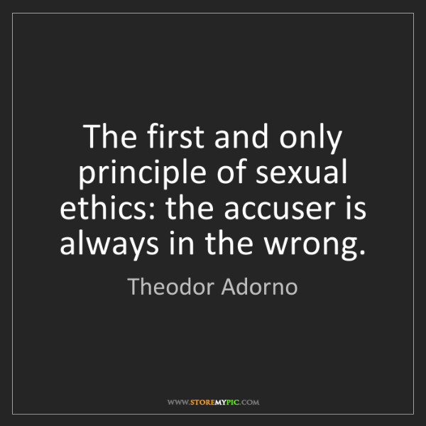 Theodor Adorno: The first and only principle of sexual ethics: the accuser...