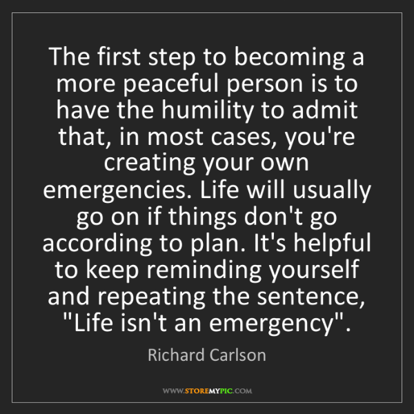 Richard Carlson: The first step to becoming a more peaceful person is...