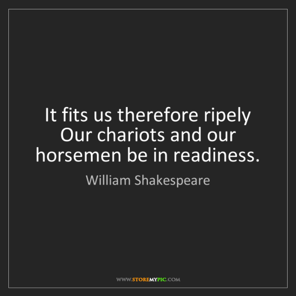 William Shakespeare: It fits us therefore ripely Our chariots and our horsemen...