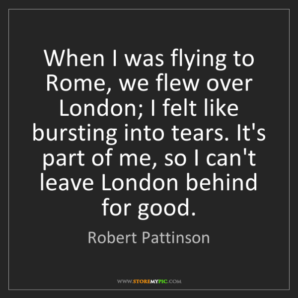 Robert Pattinson: When I was flying to Rome, we flew over London; I felt...