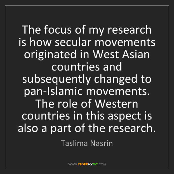 Taslima Nasrin: The focus of my research is how secular movements originated...