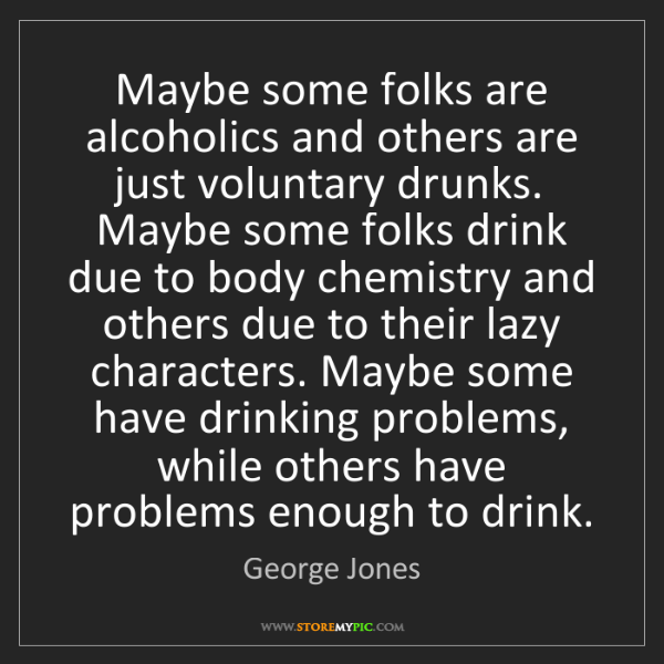 George Jones: Maybe some folks are alcoholics and others are just voluntary...