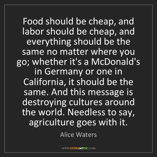 Alice Waters: Food should be cheap, and labor should be cheap, and...