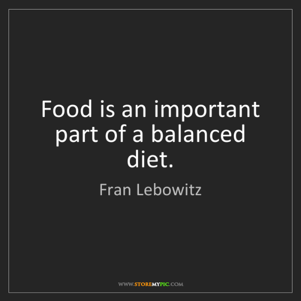 Fran Lebowitz: Food is an important part of a balanced diet.