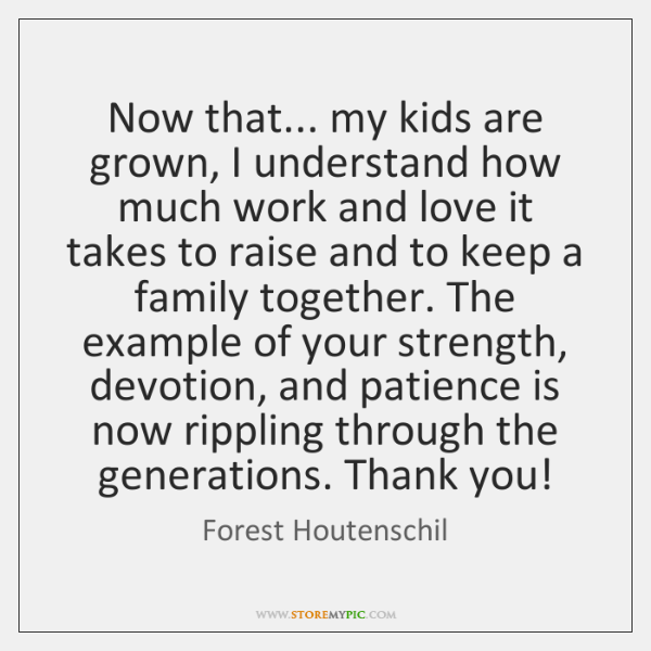 Now that... my kids are grown, I understand how much work and ...